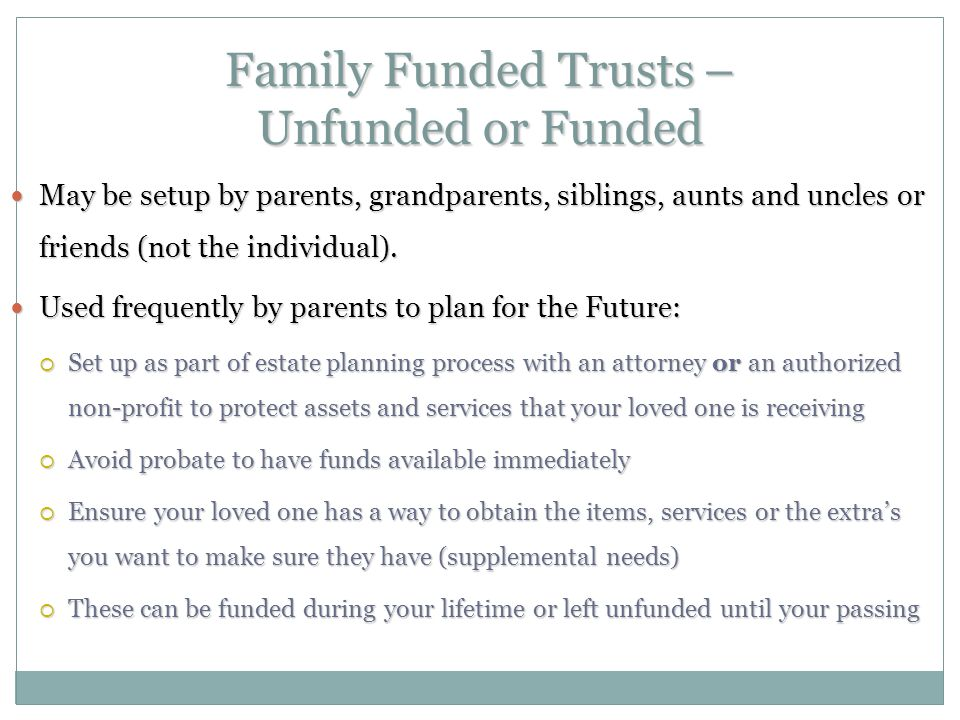 Family Funded Trusts – Unfunded or Funded May be setup by parents, grandparents, siblings, aunts and uncles or friends (not the individual).