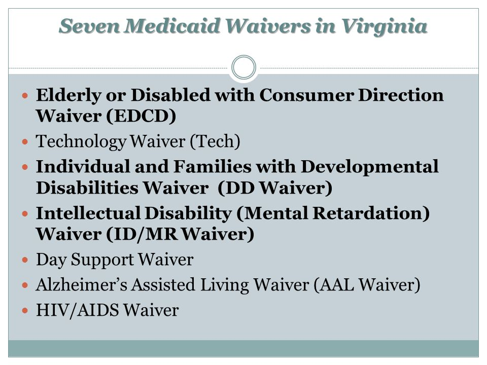Seven Medicaid Waivers in Virginia Elderly or Disabled with Consumer Direction Waiver (EDCD) Technology Waiver (Tech) Individual and Families with Developmental Disabilities Waiver (DD Waiver) Intellectual Disability (Mental Retardation) Waiver (ID/MR Waiver) Day Support Waiver Alzheimer's Assisted Living Waiver (AAL Waiver) HIV/AIDS Waiver