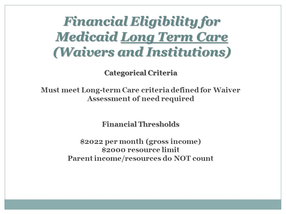 Financial Eligibility for Medicaid Long Term Care (Waivers and Institutions) Categorical Criteria Financial Thresholds Categorical Criteria Must meet Long-term Care criteria defined for Waiver Assessment of need required Financial Thresholds $2022 per month (gross income) $2000 resource limit Parent income/resources do NOT count