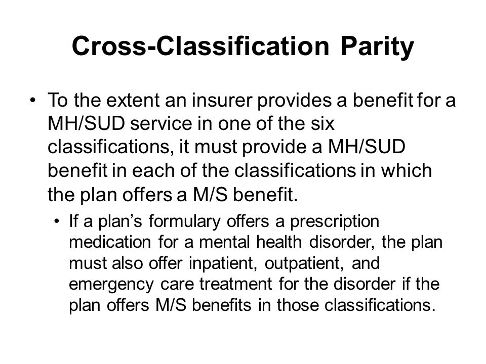 Cross-Classification Parity To the extent an insurer provides a benefit for a MH/SUD service in one of the six classifications, it must provide a MH/SUD benefit in each of the classifications in which the plan offers a M/S benefit.