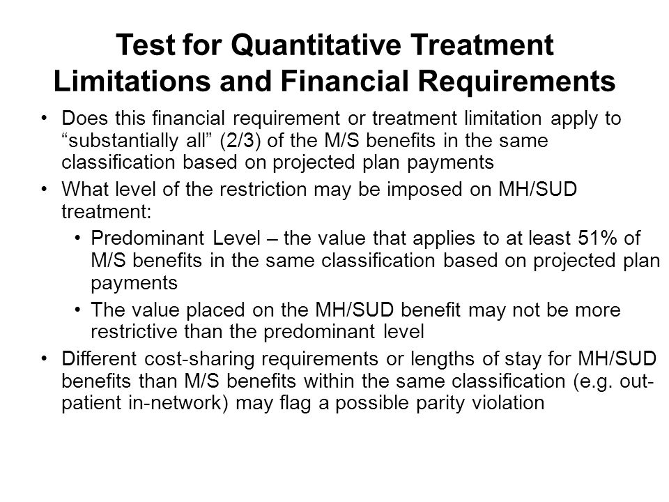 Test for Quantitative Treatment Limitations and Financial Requirements Does this financial requirement or treatment limitation apply to substantially all (2/3) of the M/S benefits in the same classification based on projected plan payments What level of the restriction may be imposed on MH/SUD treatment: Predominant Level – the value that applies to at least 51% of M/S benefits in the same classification based on projected plan payments The value placed on the MH/SUD benefit may not be more restrictive than the predominant level Different cost-sharing requirements or lengths of stay for MH/SUD benefits than M/S benefits within the same classification (e.g.