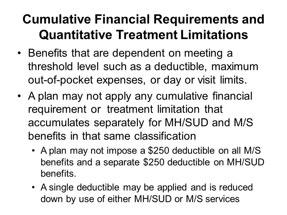 Cumulative Financial Requirements and Quantitative Treatment Limitations Benefits that are dependent on meeting a threshold level such as a deductible, maximum out-of-pocket expenses, or day or visit limits.