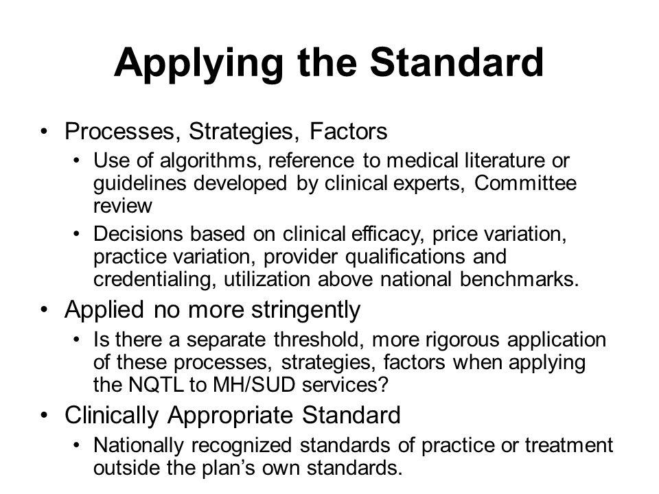 Applying the Standard Processes, Strategies, Factors Use of algorithms, reference to medical literature or guidelines developed by clinical experts, Committee review Decisions based on clinical efficacy, price variation, practice variation, provider qualifications and credentialing, utilization above national benchmarks.