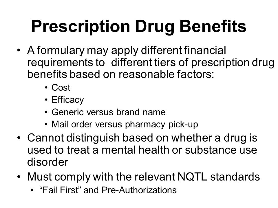 Prescription Drug Benefits A formulary may apply different financial requirements to different tiers of prescription drug benefits based on reasonable factors: Cost Efficacy Generic versus brand name Mail order versus pharmacy pick-up Cannot distinguish based on whether a drug is used to treat a mental health or substance use disorder Must comply with the relevant NQTL standards Fail First and Pre-Authorizations