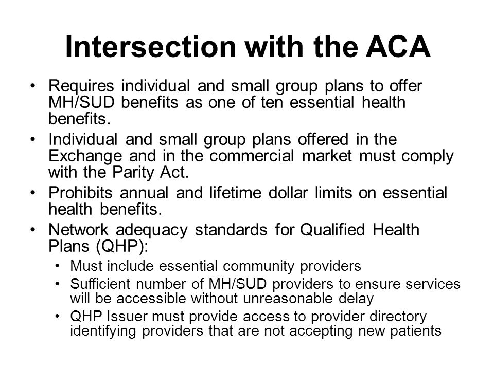 Intersection with the ACA Requires individual and small group plans to offer MH/SUD benefits as one of ten essential health benefits.