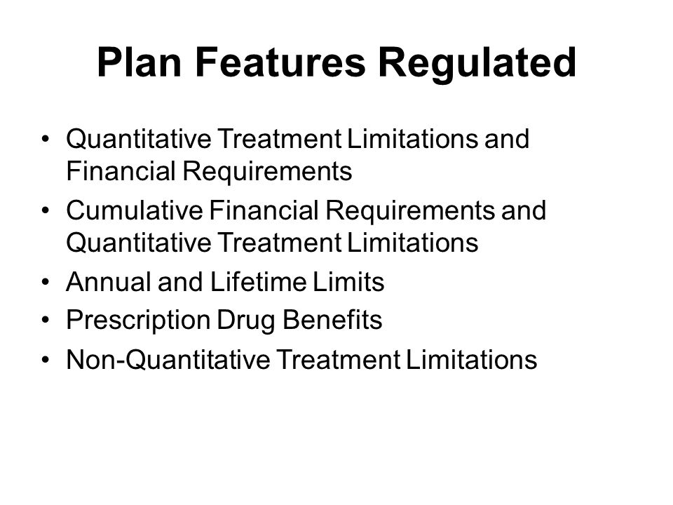 Plan Features Regulated Quantitative Treatment Limitations and Financial Requirements Cumulative Financial Requirements and Quantitative Treatment Limitations Annual and Lifetime Limits Prescription Drug Benefits Non-Quantitative Treatment Limitations