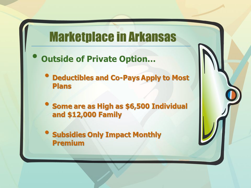 Marketplace in Arkansas Outside of Private Option… Deductibles and Co-Pays Apply to Most Plans Deductibles and Co-Pays Apply to Most Plans Some are as High as $6,500 Individual and $12,000 Family Some are as High as $6,500 Individual and $12,000 Family Subsidies Only Impact Monthly Premium Subsidies Only Impact Monthly Premium