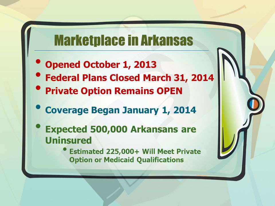 Marketplace in Arkansas Opened October 1, 2013 Federal Plans Closed March 31, 2014 Private Option Remains OPEN Coverage Began January 1, 2014 Expected 500,000 Arkansans are Uninsured Estimated 225,000+ Will Meet Private Option or Medicaid Qualifications