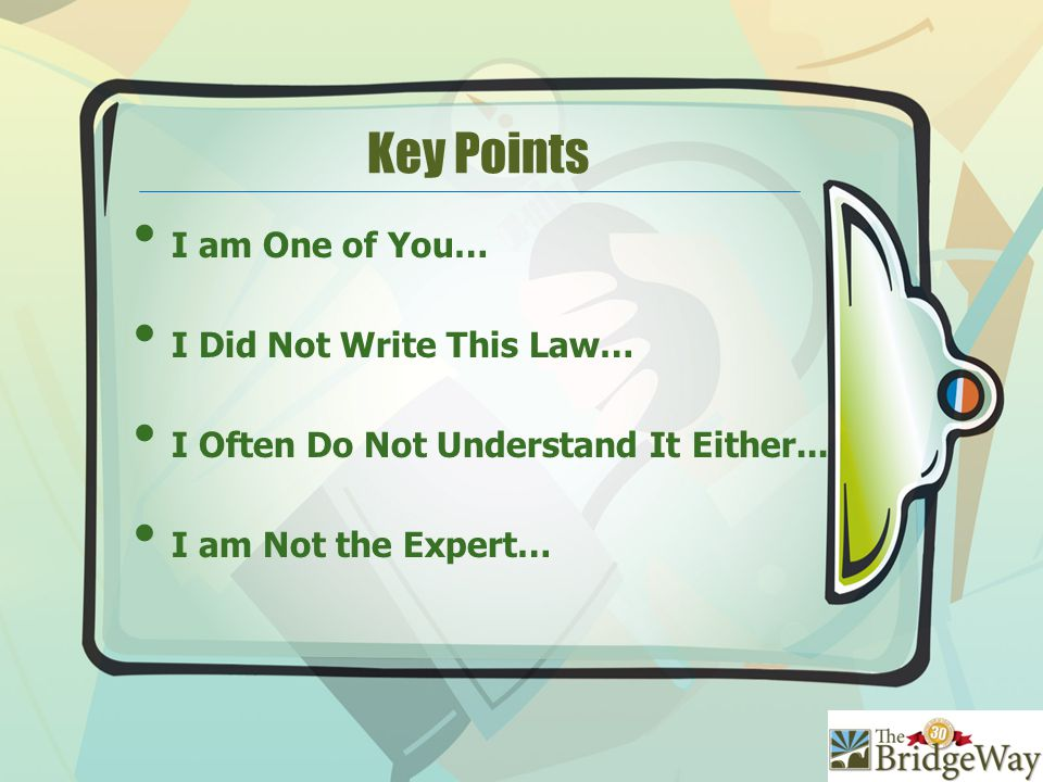 Key Points I am One of You… I Did Not Write This Law… I Often Do Not Understand It Either...