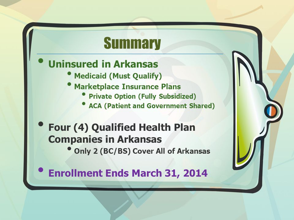 Summary Uninsured in Arkansas Medicaid (Must Qualify) Marketplace Insurance Plans Private Option (Fully Subsidized) ACA (Patient and Government Shared) Four (4) Qualified Health Plan Companies in Arkansas Only 2 (BC/BS) Cover All of Arkansas Enrollment Ends March 31, 2014