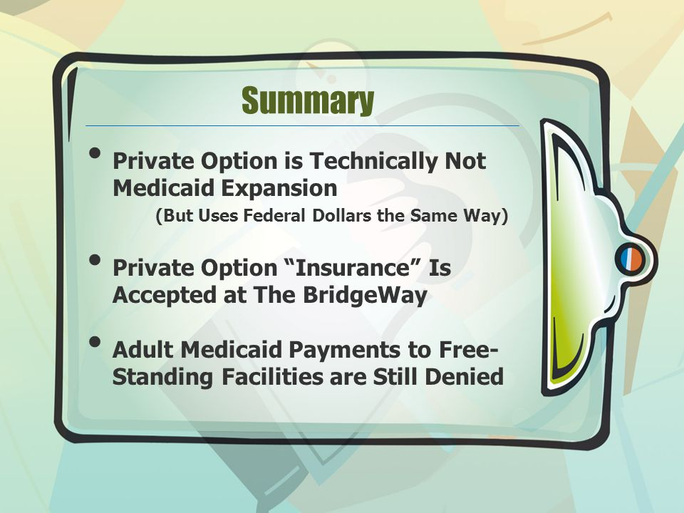 Summary Private Option is Technically Not Medicaid Expansion (But Uses Federal Dollars the Same Way) Private Option Insurance Is Accepted at The BridgeWay Adult Medicaid Payments to Free- Standing Facilities are Still Denied
