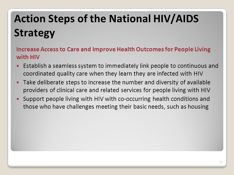 Action Steps of the National HIV/AIDS Strategy Increase Access to Care and Improve Health Outcomes for People Living with HIV Establish a seamless system to immediately link people to continuous and coordinated quality care when they learn they are infected with HIV Take deliberate steps to increase the number and diversity of available providers of clinical care and related services for people living with HIV Support people living with HIV with co-occurring health conditions and those who have challenges meeting their basic needs, such as housing 17