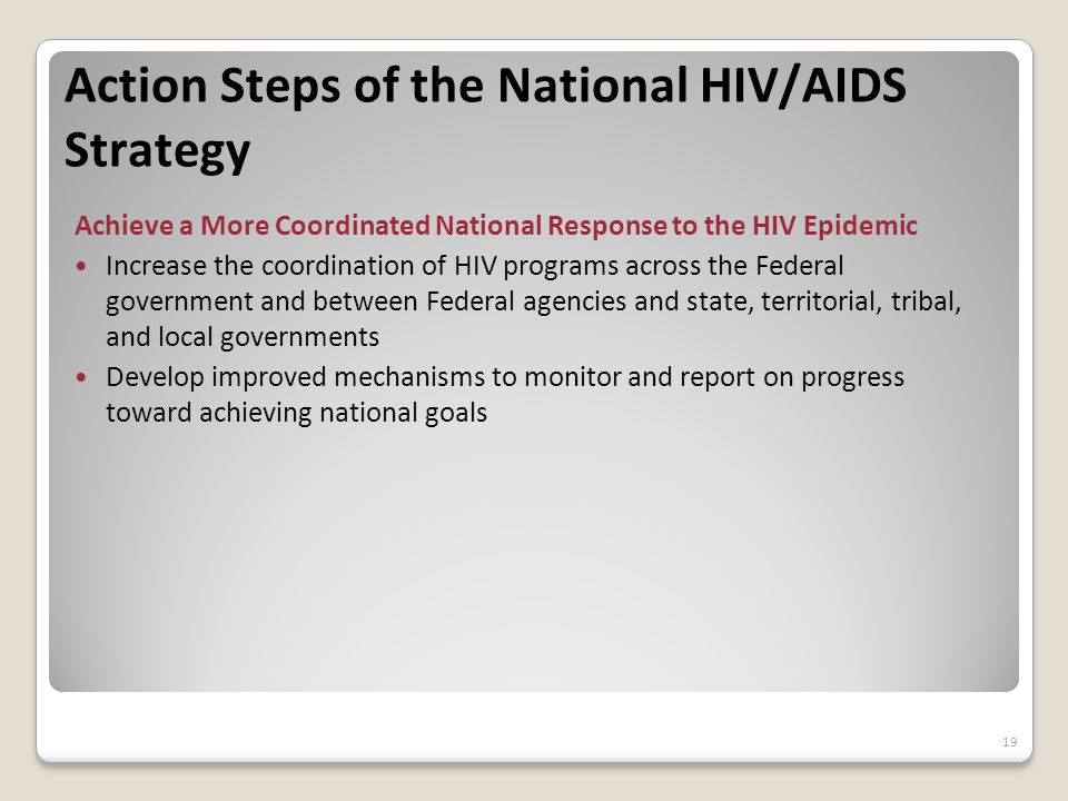 Action Steps of the National HIV/AIDS Strategy Achieve a More Coordinated National Response to the HIV Epidemic Increase the coordination of HIV programs across the Federal government and between Federal agencies and state, territorial, tribal, and local governments Develop improved mechanisms to monitor and report on progress toward achieving national goals 19