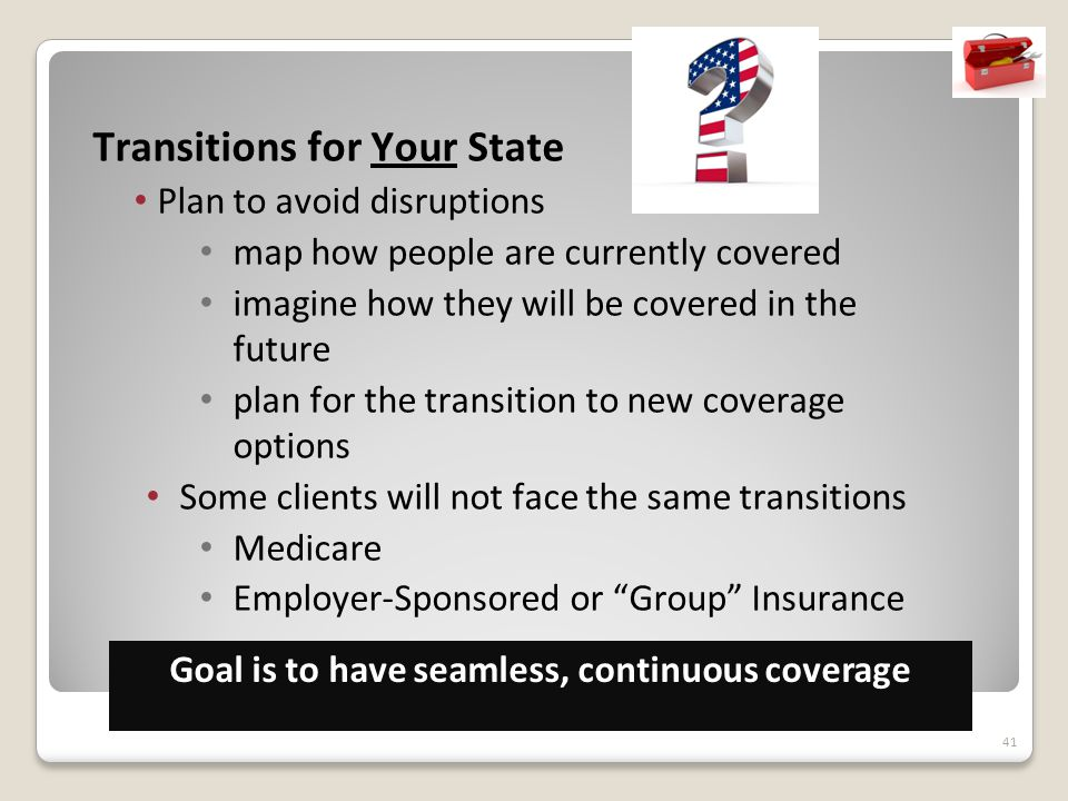 41 Transitions for Your State Plan to avoid disruptions map how people are currently covered imagine how they will be covered in the future plan for the transition to new coverage options Some clients will not face the same transitions Medicare Employer-Sponsored or Group Insurance Goal is to have seamless, continuous coverage