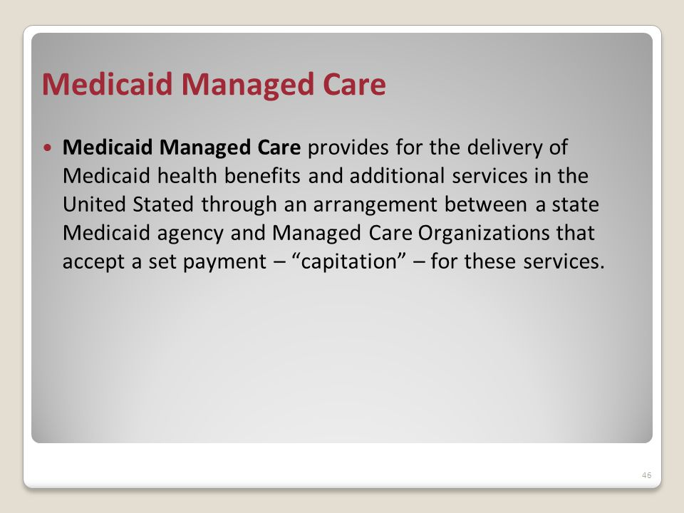 Medicaid Managed Care Medicaid Managed Care provides for the delivery of Medicaid health benefits and additional services in the United Stated through an arrangement between a state Medicaid agency and Managed Care Organizations that accept a set payment – capitation – for these services.