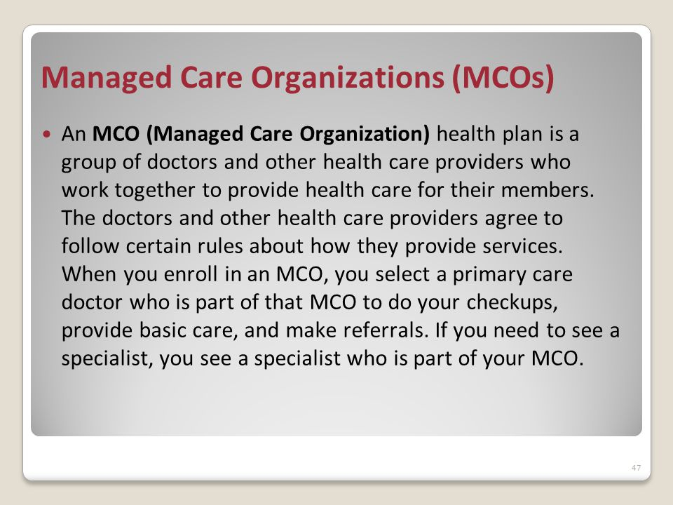 Managed Care Organizations (MCOs) An MCO (Managed Care Organization) health plan is a group of doctors and other health care providers who work together to provide health care for their members.