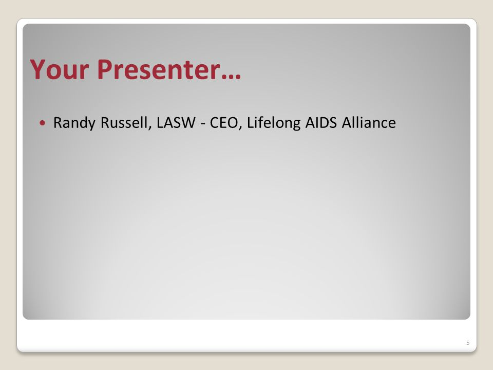 Your Presenter… Randy Russell, LASW - CEO, Lifelong AIDS Alliance 5