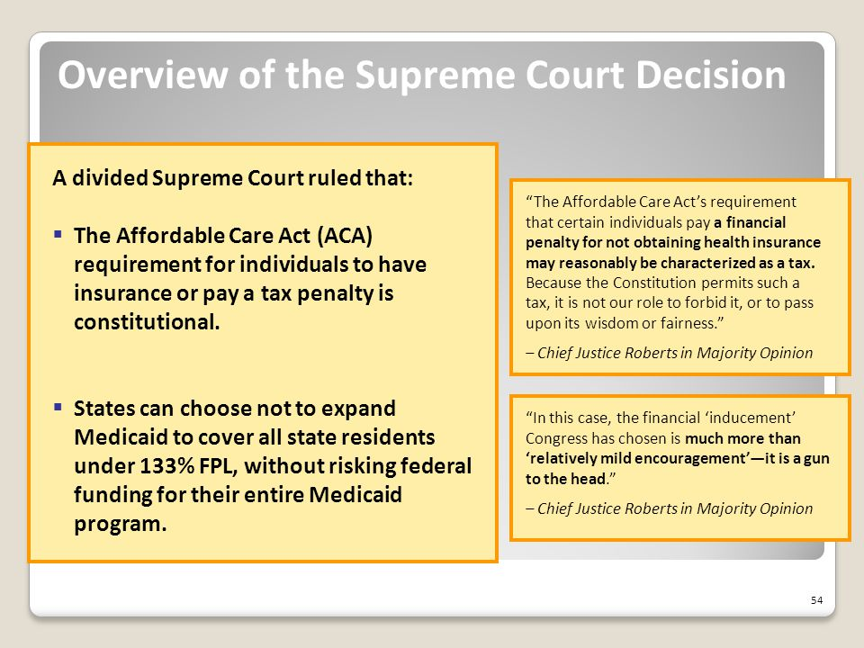 54 Overview of the Supreme Court Decision The Affordable Care Act's requirement that certain individuals pay a financial penalty for not obtaining health insurance may reasonably be characterized as a tax.