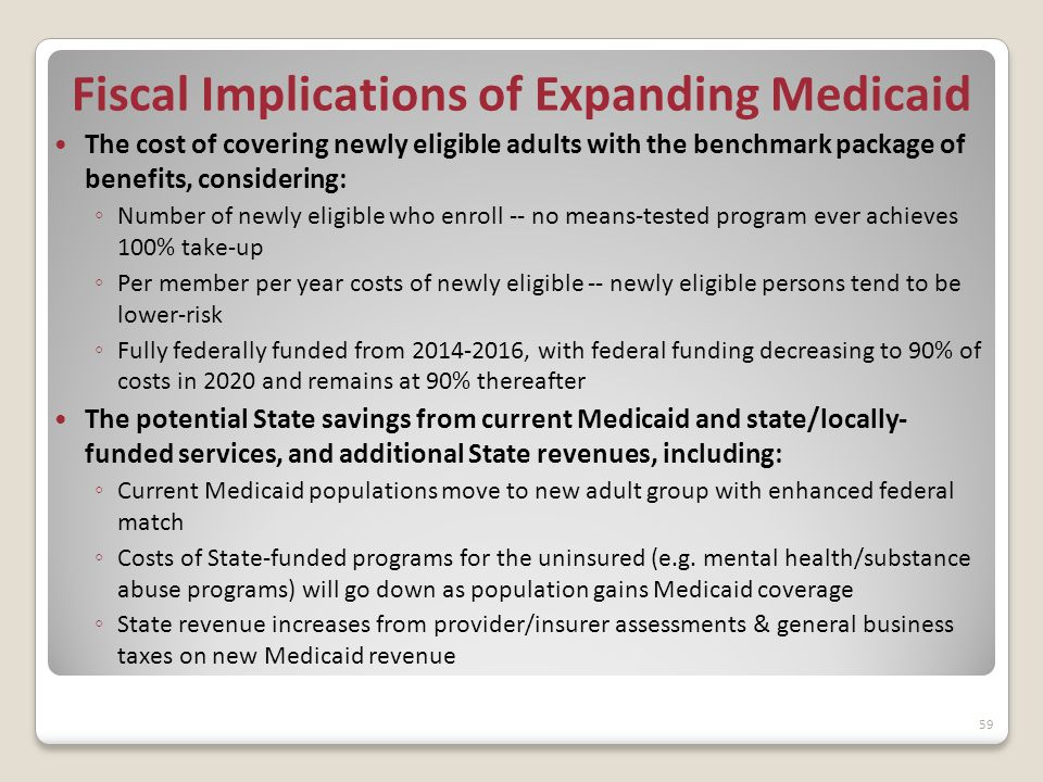 Fiscal Implications of Expanding Medicaid The cost of covering newly eligible adults with the benchmark package of benefits, considering: ◦ Number of newly eligible who enroll -- no means-tested program ever achieves 100% take-up ◦ Per member per year costs of newly eligible -- newly eligible persons tend to be lower-risk ◦ Fully federally funded from 2014-2016, with federal funding decreasing to 90% of costs in 2020 and remains at 90% thereafter The potential State savings from current Medicaid and state/locally- funded services, and additional State revenues, including: ◦ Current Medicaid populations move to new adult group with enhanced federal match ◦ Costs of State-funded programs for the uninsured (e.g.