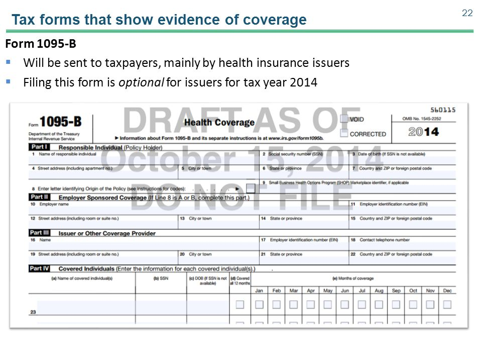 Tax forms that show evidence of coverage Form 1095-B  Will be sent to taxpayers, mainly by health insurance issuers  Filing this form is optional fo