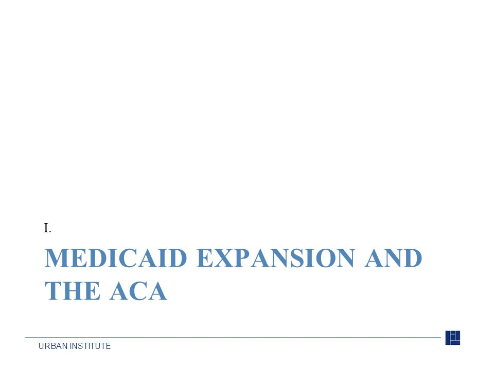 URBAN INSTITUTE MEDICAID EXPANSION AND THE ACA I.