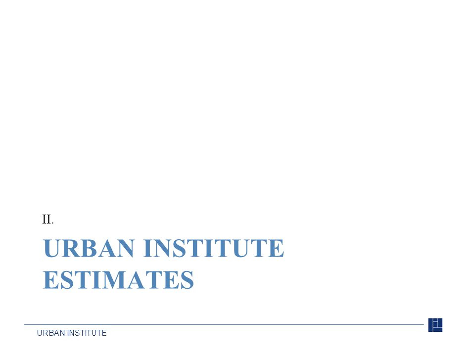 URBAN INSTITUTE URBAN INSTITUTE ESTIMATES II.