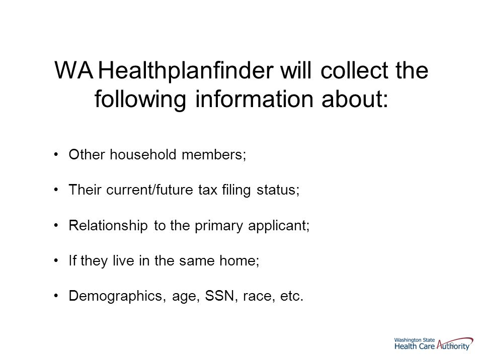 19 WA Healthplanfinder will collect the following information about: Other household members; Their current/future tax filing status; Relationship to the primary applicant; If they live in the same home; Demographics, age, SSN, race, etc.