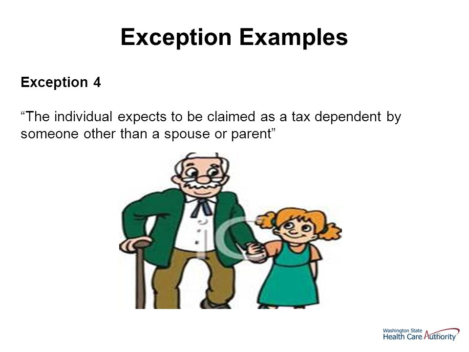 53 Exception 4 The individual expects to be claimed as a tax dependent by someone other than a spouse or parent Exception Examples