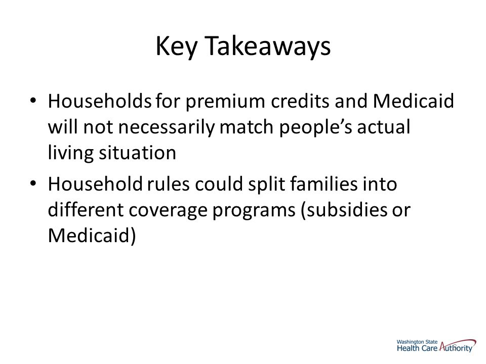 Key Takeaways Households for premium credits and Medicaid will not necessarily match people's actual living situation Household rules could split families into different coverage programs (subsidies or Medicaid) 6