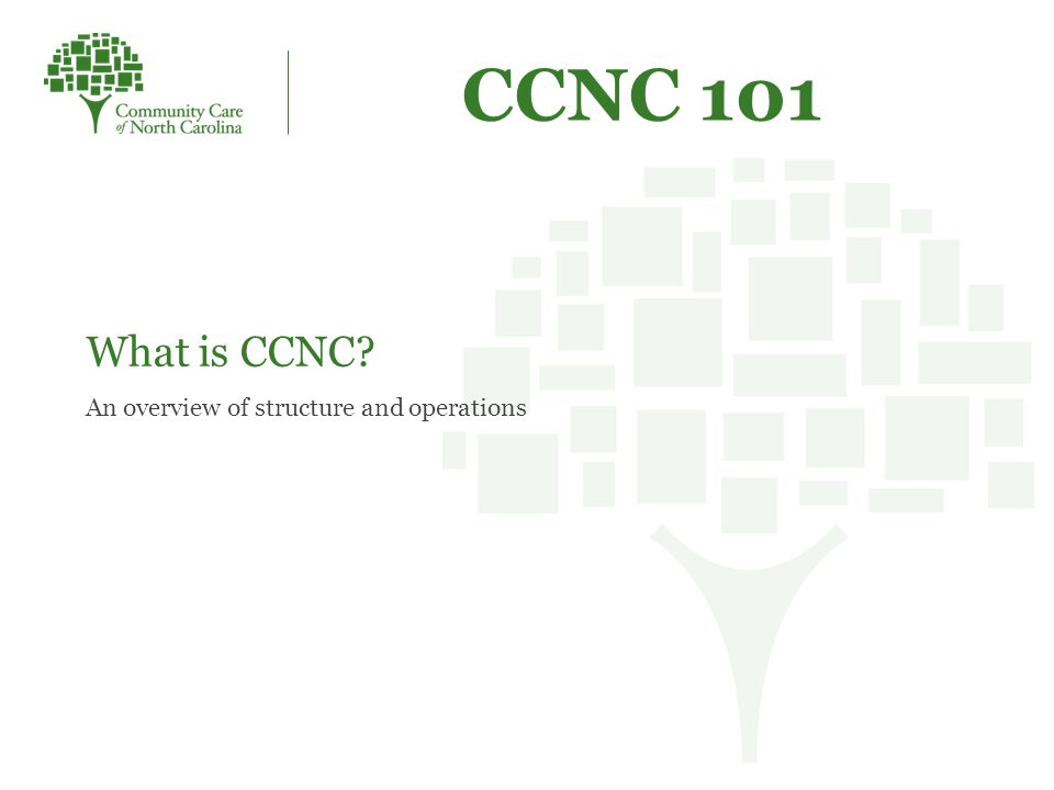 CCNC 101 What is CCNC An overview of structure and operations
