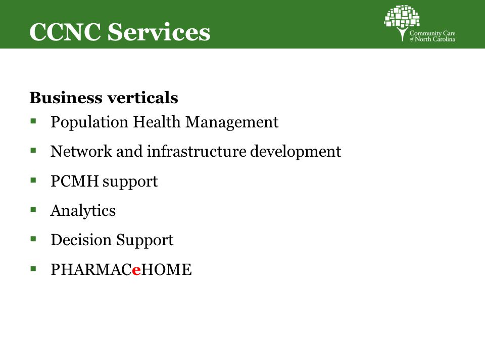 CCNC Services Business verticals  Population Health Management  Network and infrastructure development  PCMH support  Analytics  Decision Support  PHARMACeHOME
