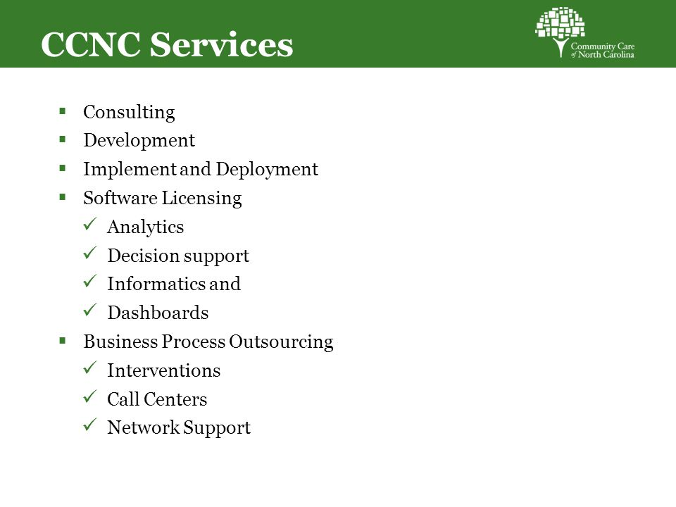 CCNC Services  Consulting  Development  Implement and Deployment  Software Licensing Analytics Decision support Informatics and Dashboards  Business Process Outsourcing Interventions Call Centers Network Support 36