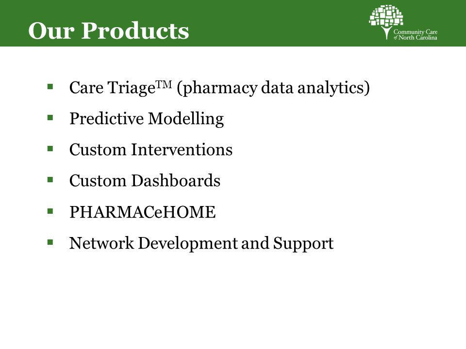 Our Products  Care Triage TM (pharmacy data analytics)  Predictive Modelling  Custom Interventions  Custom Dashboards  PHARMACeHOME  Network Development and Support 37