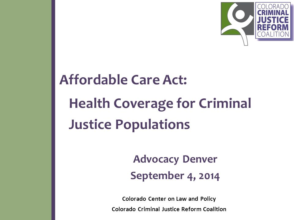 Affordable Care Act: Health Coverage for Criminal Justice Populations Advocacy Denver September 4, 2014 Colorado Center on Law and Policy Colorado Criminal Justice Reform Coalition