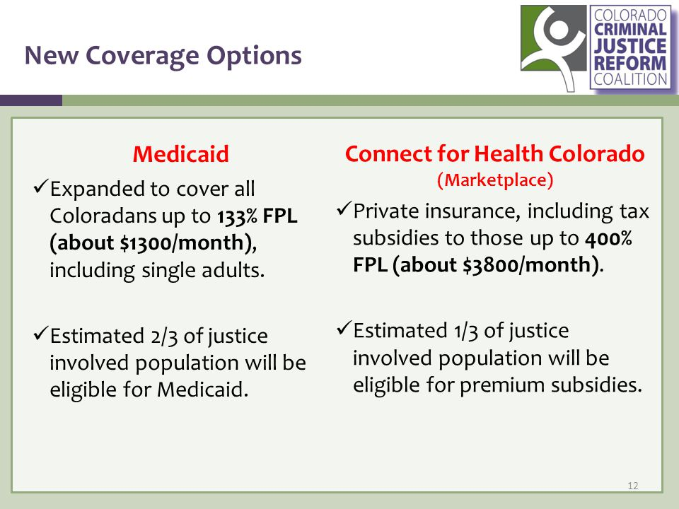 New Coverage Options Medicaid Expanded to cover all Coloradans up to 133% FPL (about $1300/month), including single adults.