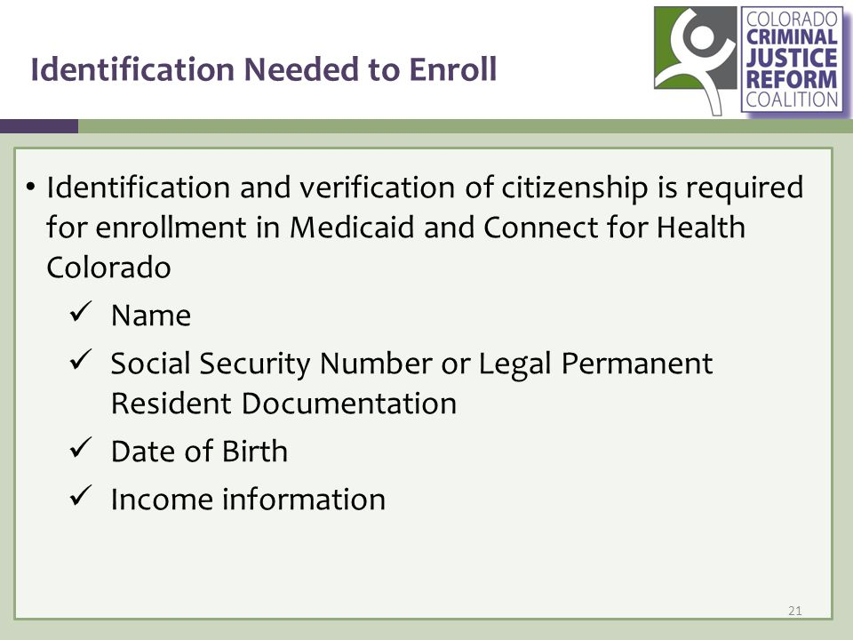 Identification Needed to Enroll Identification and verification of citizenship is required for enrollment in Medicaid and Connect for Health Colorado Name Social Security Number or Legal Permanent Resident Documentation Date of Birth Income information 21
