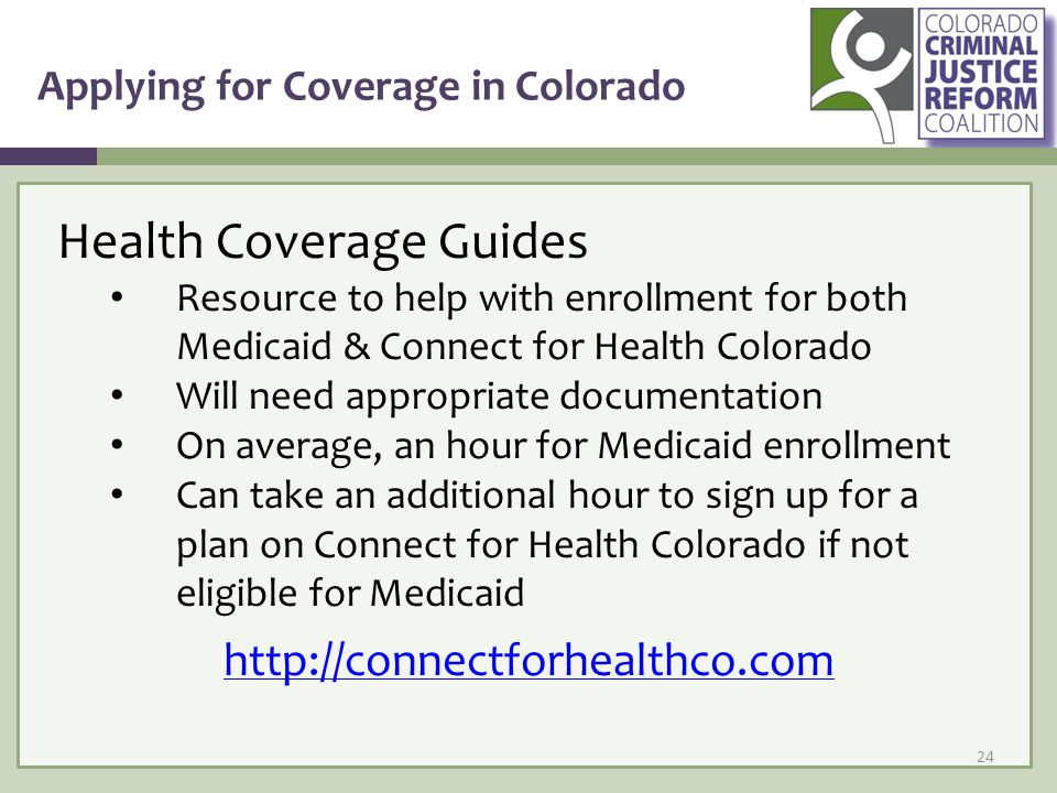 Applying for Coverage in Colorado 24 Health Coverage Guides Resource to help with enrollment for both Medicaid & Connect for Health Colorado Will need appropriate documentation On average, an hour for Medicaid enrollment Can take an additional hour to sign up for a plan on Connect for Health Colorado if not eligible for Medicaid http://connectforhealthco.com