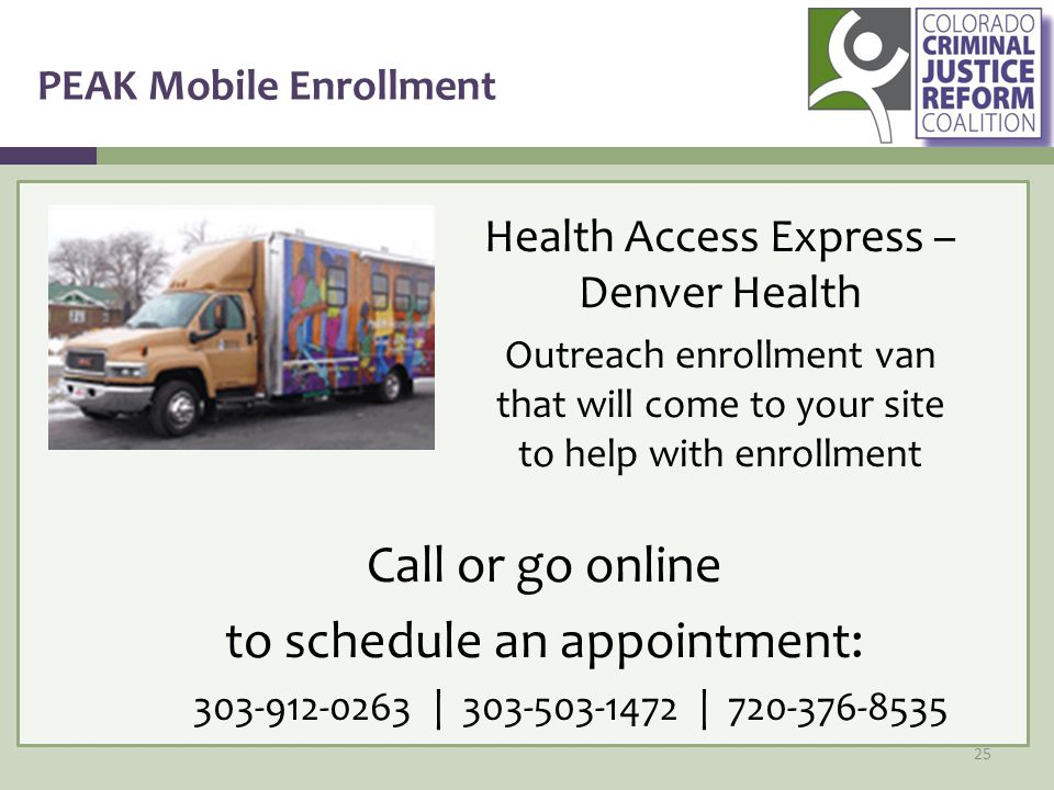 PEAK Mobile Enrollment 25 Health Access Express – Denver Health Outreach enrollment van that will come to your site to help with enrollment Call or go online to schedule an appointment: 303-912-0263 | 303-503-1472 | 720-376-8535
