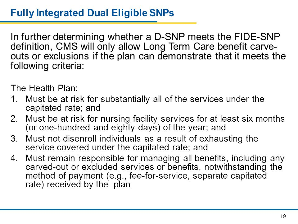 19 Fully Integrated Dual Eligible SNPs In further determining whether a D-SNP meets the FIDE-SNP definition, CMS will only allow Long Term Care benefi