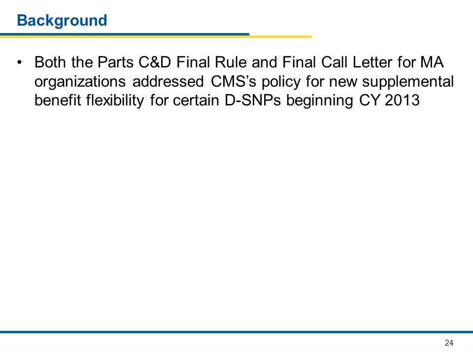 24 Background Both the Parts C&D Final Rule and Final Call Letter for MA organizations addressed CMS's policy for new supplemental benefit flexibility