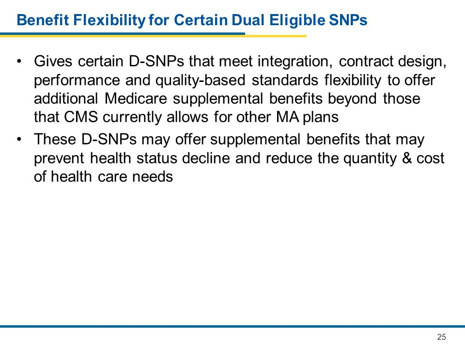 25 Benefit Flexibility for Certain Dual Eligible SNPs Gives certain D-SNPs that meet integration, contract design, performance and quality-based stand