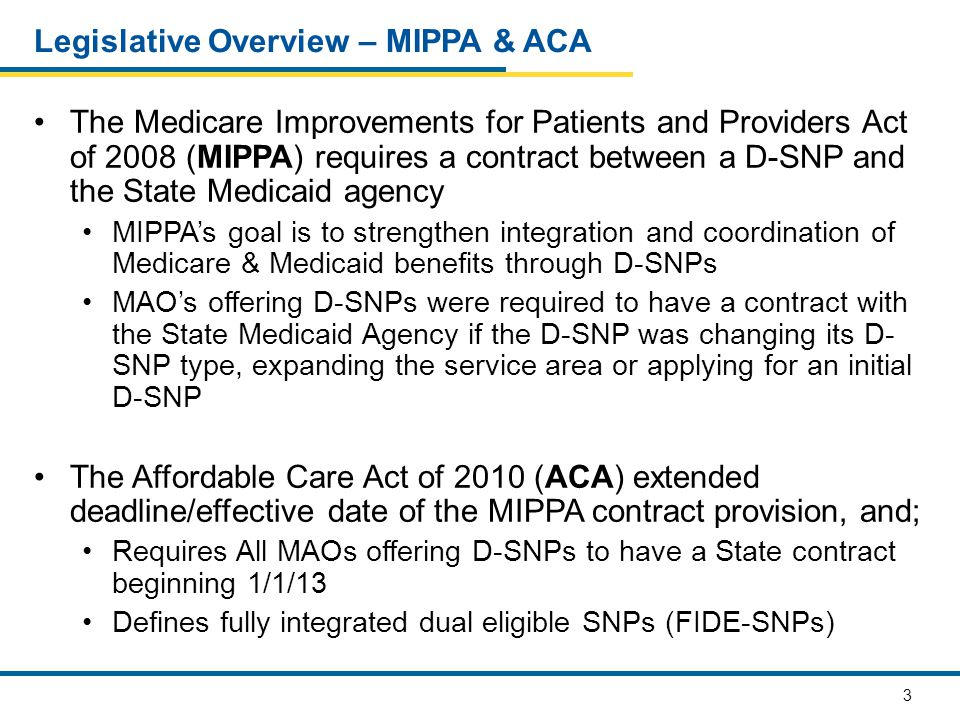 3 Legislative Overview – MIPPA & ACA The Medicare Improvements for Patients and Providers Act of 2008 (MIPPA) requires a contract between a D-SNP and