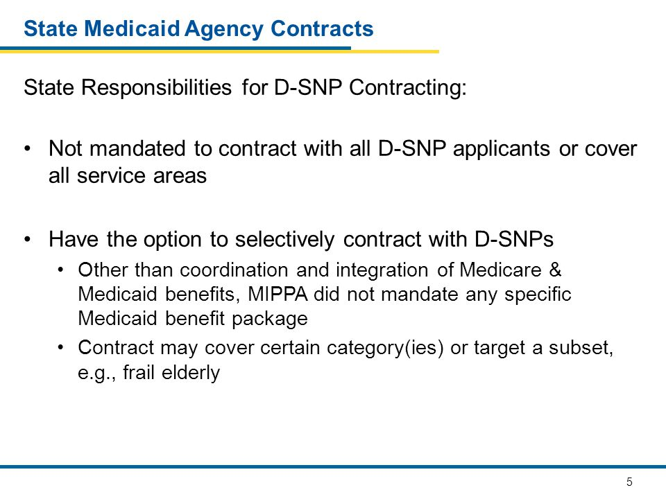 5 State Medicaid Agency Contracts State Responsibilities for D-SNP Contracting: Not mandated to contract with all D-SNP applicants or cover all servic