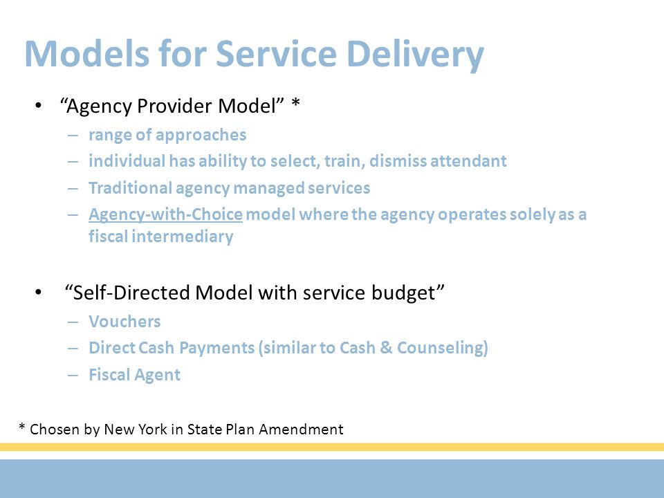 Models for Service Delivery Agency Provider Model * – range of approaches – individual has ability to select, train, dismiss attendant – Traditional agency managed services – Agency-with-Choice model where the agency operates solely as a fiscal intermediary Self-Directed Model with service budget – Vouchers – Direct Cash Payments (similar to Cash & Counseling) – Fiscal Agent * Chosen by New York in State Plan Amendment