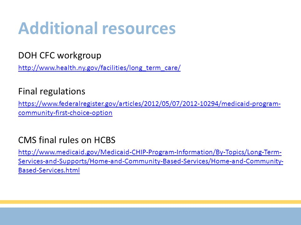 Additional resources DOH CFC workgroup http://www.health.ny.gov/facilities/long_term_care/ Final regulations https://www.federalregister.gov/articles/2012/05/07/2012-10294/medicaid-program- community-first-choice-option CMS final rules on HCBS http://www.medicaid.gov/Medicaid-CHIP-Program-Information/By-Topics/Long-Term- Services-and-Supports/Home-and-Community-Based-Services/Home-and-Community- Based-Services.html