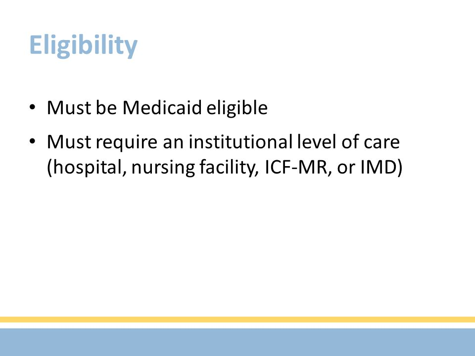 Eligibility Must be Medicaid eligible Must require an institutional level of care (hospital, nursing facility, ICF-MR, or IMD)