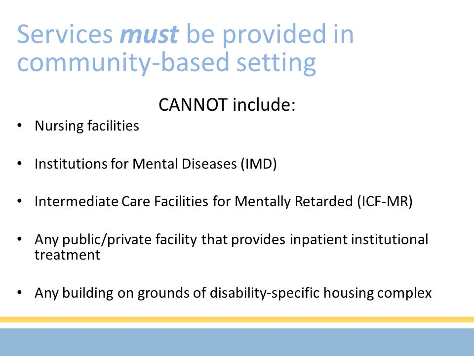 CANNOT include: Nursing facilities Institutions for Mental Diseases (IMD) Intermediate Care Facilities for Mentally Retarded (ICF-MR) Any public/private facility that provides inpatient institutional treatment Any building on grounds of disability-specific housing complex Services must be provided in community-based setting