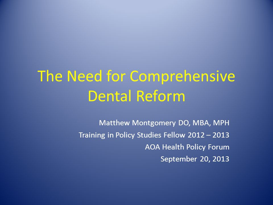 The Need for Comprehensive Dental Reform Matthew Montgomery DO, MBA, MPH Training in Policy Studies Fellow 2012 – 2013 AOA Health Policy Forum September 20, 2013