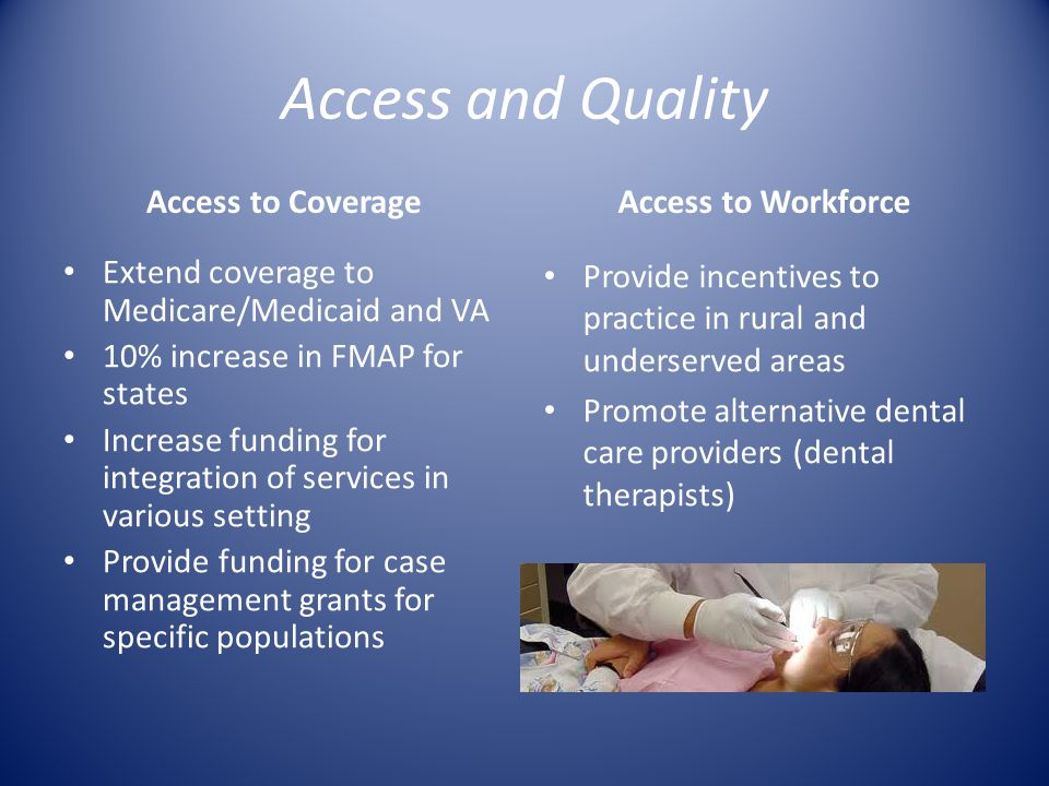 Access and Quality Access to Coverage Extend coverage to Medicare/Medicaid and VA 10% increase in FMAP for states Increase funding for integration of services in various setting Provide funding for case management grants for specific populations Access to Workforce Provide incentives to practice in rural and underserved areas Promote alternative dental care providers (dental therapists)