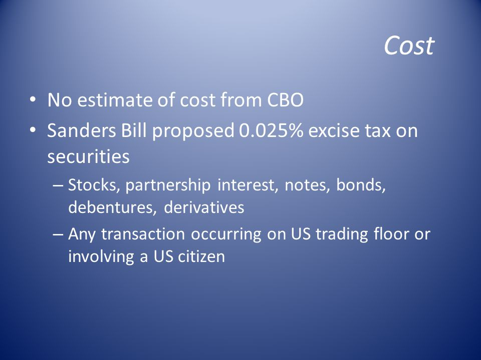 Cost No estimate of cost from CBO Sanders Bill proposed 0.025% excise tax on securities – Stocks, partnership interest, notes, bonds, debentures, derivatives – Any transaction occurring on US trading floor or involving a US citizen